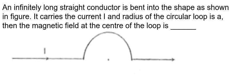 """An infinitely long straight conductor is bent into the shape as shown in figure. It carries the current I and radius of the circular loop is a, then the magnetic  field at the centre of the loop is ______ <br> <img src=""""https://d10lpgp6xz60nq.cloudfront.net/physics_images/FIITJEE_PHY_MB_05_C01_E02_005_Q01.png"""" width=""""80%"""">"""