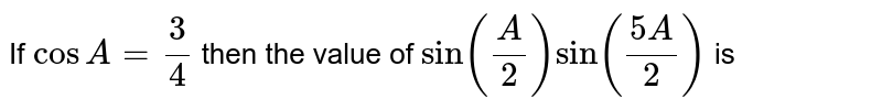 If `cos A=3/4`  then the value of `sin(A/2) sin((5A)/2)` is