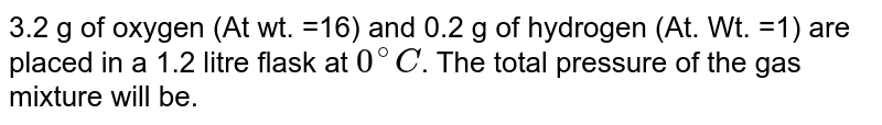 3.2 g of oxygen (At wt. =16) and 0.2 g of hydrogen (At. Wt. =1) are placed in a 1.2 litre flask at `0^(@)C`. The total pressure of the gas mixture will be.