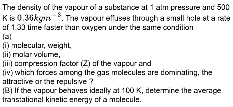 The density of the vapour of a substance at 1 atm pressure and 500 K is `0.36 kg m^(-3)`. The vapour effuses through a small hole at a rate of 1.33 time faster than oxygen under the same condition <br> (a) <br> (i) molecular, weight, <br> (ii) molar volume, <br> (iii) compression factor (Z) of the vapour and <br> (iv) which forces among the gas molecules are dominating, the attractive or the repulsive ? <br> (B) If the vapour behaves ideally at 100 K, determine the average transtational kinetic energy of a molecule.