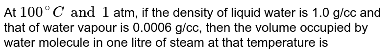 At `100^(@)C and 1` atm, if the density of liquid water is 1.0 g/cc and that of water vapour is 0.0006 g/cc, then the volume occupied by water molecule in one litre of steam at that temperature is