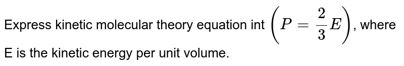 Express kinetic molecular theory equation int `(P=(2)/(3)E)`, where E is the kinetic energy per unit volume.