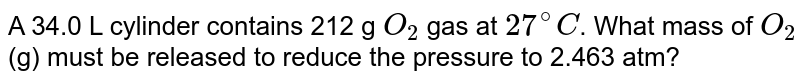 A 34.0 L cylinder contains 212 g `O_(2)` gas at `27^(@)C`. What mass of `O_(2)` (g) must be released to reduce the pressure to 2.463 atm?
