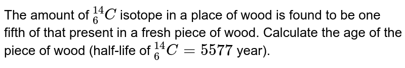 """The amount of `""""""""_(6)^(14)C` isotope in a place of wood is found to be one fifth of that present in a fresh piece of wood. Calculate the age of the piece of wood (half-life of `""""""""_(6)^(14)C=5577` year)."""