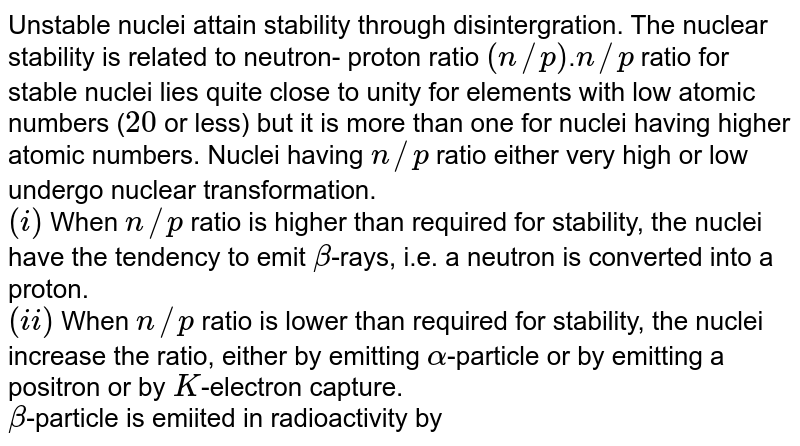 Unstable nuclei attain stability through disintergration. The nuclear stability is related to neutron- proton ratio `(n//p)`.`n//p` ratio for stable nuclei lies quite close to unity for elements with low atomic numbers (`20` or less) but it is more than one for nuclei having higher atomic numbers. Nuclei having `n//p` ratio either very high or low undergo nuclear transformation. <br> `(i)` When `n//p` ratio is higher than required for stability, the nuclei have the tendency to emit `beta`-rays, i.e. a neutron is converted into a proton. <br> `(ii)` When `n//p` ratio is lower than required for stability, the nuclei increase the ratio, either by emitting `alpha`-particle  or by emitting a positron or by `K`-electron capture. <br> `beta`-particle is emiited in radioactivity by