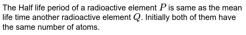 The Half life period of a radioactive element `P` is same as the mean life time another radioactive element `Q`. Initially both of them have the same number of atoms.