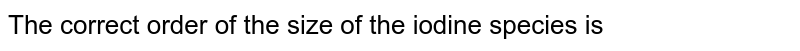 The correct order of the size of the iodine species is
