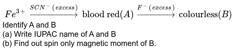 """`Fe^(3+)overset(SCN^(-)(excess))to """"blood red""""(A)overset(F^(-)(excess))to""""colourless""""(B)`Identify A and B<br> (a) Write IUPAC name of A and B<br> (b) Find out spin only magnetic moment of B."""