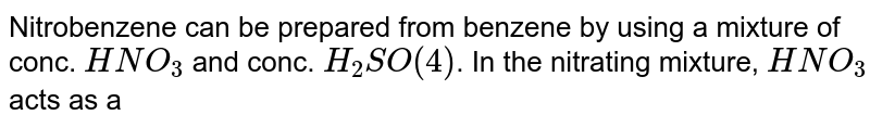Nitrobenzene can be prepared from benzene by using a mixture of conc. `HNO_(3)` and conc. `H_(2)SO(4)`. In the nitrating mixture, `HNO_(3)` acts as a