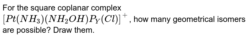 For the square coplanar complex `[Pt(NH_(3))(NH_(2)OH)P_(Y)(Cl)]^(+)`, how many geometrical isomers are possible? Draw them.