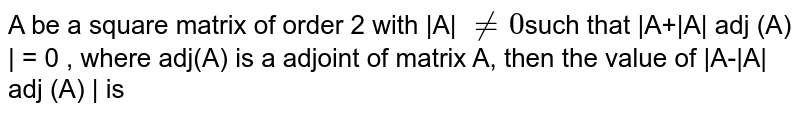 A be a square matrix of order 2 with |A| `ne 0 `such that |A+|A| adj (A) | = 0 , where adj(A) is a adjoint of matrix A, then the value of |A-|A| adj (A) | is