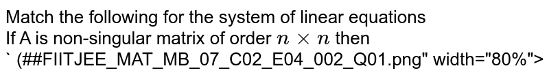 """Match the following for the system of linear equations <br> If A is non-singular matrix of order `nxxn` then  <br> ` (##FIITJEE_MAT_MB_07_C02_E04_002_Q01.png"""" width=""""80%"""">"""