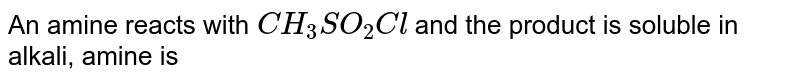 An amine reacts with `CH_(3)SO_(2)Cl` and the product is soluble in alkali, amine is
