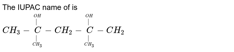 The IUPAC name of is  <br> `CH_(3) - oversetoverset(OH)( )undersetunderset(CH_(3))( )C - CH_(2) - oversetoverset(OH)( )undersetunderset(CH_(3))( )C - CH_(2)`