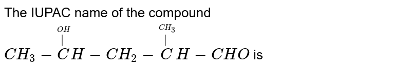The IUPAC name of the compound  <br> `CH_(3) - oversetoverset(OH)( )CH -CH_(2) - oversetoverset(CH_(3))( )CH -CHO` is