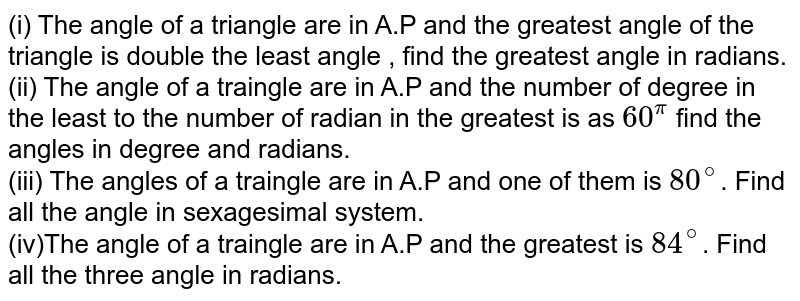 (i) The angle of a triangle  are in A.P and the greatest angle of the triangle is double the least angle , find the greatest angle in radians.(ii) The angle of a traingle are in A.P and  the number of degree in the least to the number of radian in the greatest is as `60^(pi)` find the angles in degree and radians. <br>  (iii) The angles of a traingle are in A.P and one of them is `80^(@)`. Find all the angle in sexagesimal system. <br>  (iv)The angle of a traingle are in A.P and the greatest is `84^(@)`. Find all the three angle in radians.