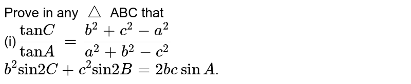 """Prove in any `triangle` ABC that <br> (i)`(""""tan""""C)/(""""tan""""A)=(b^(2)+c^2 -a^2)/(a^(2)+b^2 -c^2)` <br> `b^(2) """"sin""""2C+c^(2) """"sin""""2B= 2bc sin A`."""