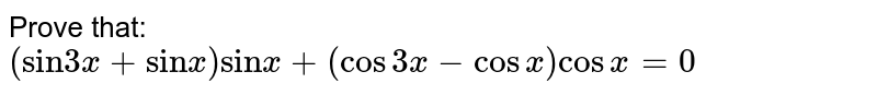 """Prove that: <br> `(""""sin""""3x+""""sin""""x)""""sin""""x+(cos3x-cosx)cosx=0`"""