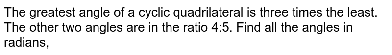 The greatest angle of a cyclic quadrilateral is three times the least. The other two angles are in the ratio 4:5. Find all the angles in radians,