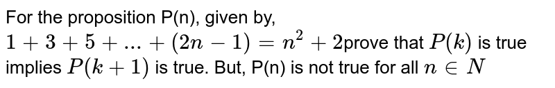For the proposition P(n), given by, `1+3+5+ldots+(2n-1)=n^(2)+2`prove that `P(k)` is true implies `P(k + 1)` is true. But, P(n) is not true for all `n in N`