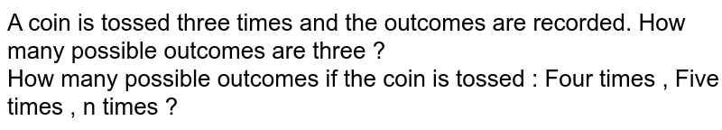 A coin is tossed three times and the outcomes are recorded. How many possible outcomes are three ?  <br>  How many possible outcomes if the coin is tossed : Four times , Five times , n times ?