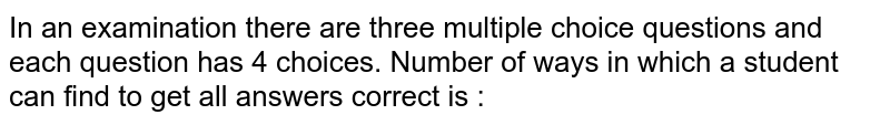 In an examination there are three multiple choice questions and each question has 4 choices. Number of ways in which a student can find to get all answers correct is :