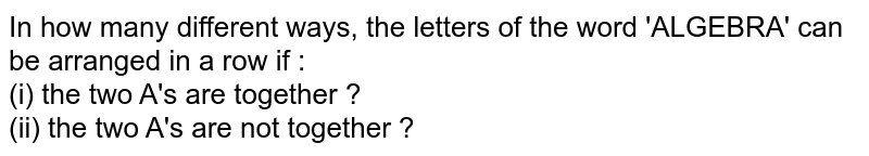 In how many different ways, the letters of the word 'ALGEBRA' can be arranged in a row if :  <br>  (i) the two A's are together ?  <br>  (ii)  the two A's are not together ?