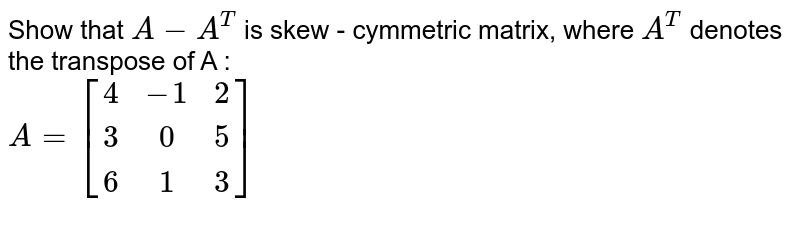 Show that `A-A^(T)` is skew - cymmetric matrix, where `A^(T)` denotes the transpose of A : <br> `A=[(4,-1,2),(3,0,5),(6,1,3)]`