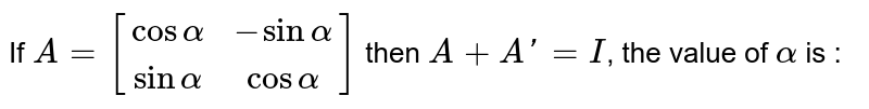 If `A=[(cosalpha,-sinalpha),(sinalpha,cosalpha)]` then `A+A'=I`, the value of `alpha` is :