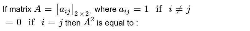 """If matrix `A=[a_(ij)]_(2xx2^(,))` where `a_(ij)=1"""" if """"i!=j` <br> `=0"""" if """"i=j` then `A^(2)` is equal to :"""