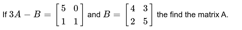 If `3A-B=[(5,0),(1,1)]` and `B=[(4,3),(2,5)]` the find the matrix A.