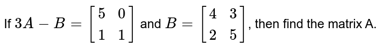 If `3A-B=[(5,0),(1,1)]` and `B=[(4,3),(2,5)]`, then find the matrix A.