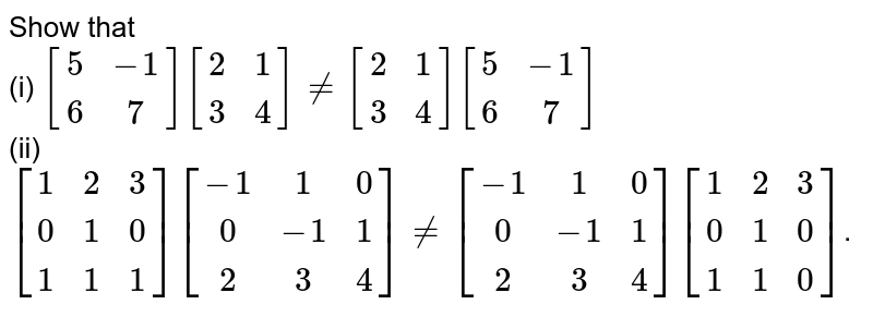 Show that <br> (i) `[(5,-1),(6,7)][(2,1),(3,4)]!=[(2,1),(3,4)][(5,-1),(6,7)]` <br> (ii) `[(1,2,3),(0,1,0),(1,1,1)][(-1,1,0),(0,-1,1),(2,3,4)]!=[(-1,1,0),(0,-1,1),(2,3,4)][(1,2,3),(0,1,0),(1,1,0)]`.