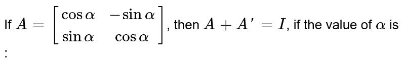 If `A=[(cosalpha,-sinalpha),(sinalpha,cosalpha)]`, then `A+A'=I`, if the value of `alpha` is :