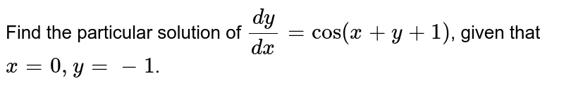 Find the particular solution of `(dy)/(dx)=cos (x+y+1)`, given that `x=0, y=-1`.