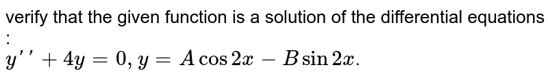 verify that the given function is a solution of the differential equations : <br> `y''+4y=0, y = A cos 2x-B sin 2x`.