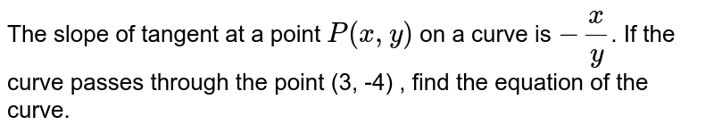 The slope of tangent at a point `P(x, y)` on a curve is `- x/y`. If the curve passes through the point (3, -4) , find the equation of the curve.