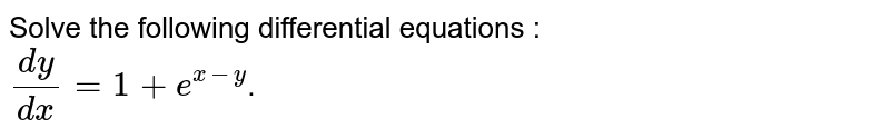 Solve the following differential equations : <br> `(dy)/(dx)=1+e^(x-y)`.