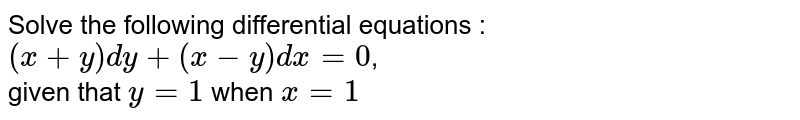 Solve the following differential equations :  <br> `(x+y)dy+(x-y)dx=0`, <br> given that `y=1` when `x=1`
