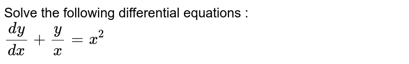 Solve the following  differential equations : <br> `(dy)/(dx)+y/x=x^(2)`