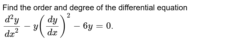 Find the order and degree of the differential equation `(d^(2)y)/(dx^(2))-y((dy)/(dx))^(2)-6y=0`.