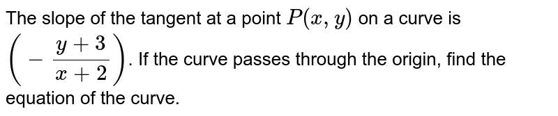 The slope of the tangent at a point `P(x, y)` on a curve is `(- (y+3)/(x+2))`. If the curve passes through the origin, find the equation of the curve.