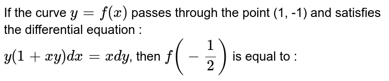 If the curve `y=f(x)` passes through the point (1, -1) and satisfies the differential equation : <br> `y(1+xy)dx=x dy`, then `f(- 1/2)` is equal to :
