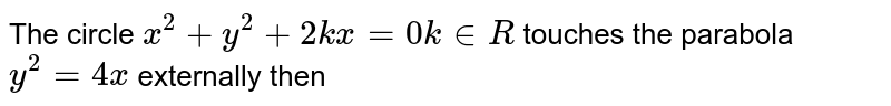 The circle `x^(2)+y^(2)+2kx=0 k in R`  touches the parabola `y^(2)=4x` externally then
