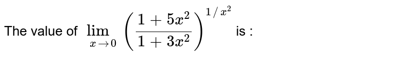 The value of `lim_(x rarr 0) ((1 + 5x^(2))/(1+3x^(2)))^(1//x^(2))` is :