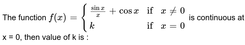 """The function `f(x) = {{:((sin x)/(x) + cos x,""""if"""",x ne 0),(k,""""if"""",x = 0):}` is continuous at x = 0, then value of k is :"""
