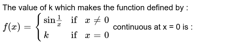 """The value of k which makes the function defined by : <br> `f(x) = {{:(""""sin"""" (1)/(x),""""if"""",x ne 0),(k,""""if"""",x = 0):}` continuous at x = 0 is :"""