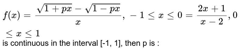 `f(x) = (sqrt(1+px) - sqrt(1 - px))/(x), -1 le x le 0 = (2x + 1)/(x-2), 0 le x le 1` is continuous in the interval [-1, 1], then p is :