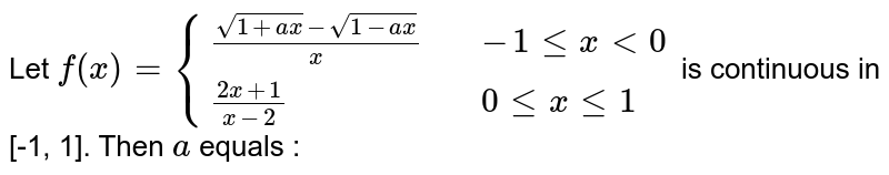 Let `f(x) = {{:((sqrt(1+ax)-sqrt(1-ax))/(x),,-1 le x lt 0),((2x + 1)/(x-2),,0 le x le 1):}` is continuous in [-1, 1]. Then `a` equals :