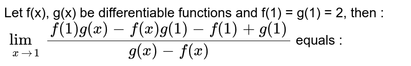Let f(x), g(x) be differentiable functions and f(1) = g(1) = 2, then : `lim_(x rarr 1) (f(1) g(x) - f(x) g(1) - f(1) + g(1))/(g(x) - f(x))` equals :